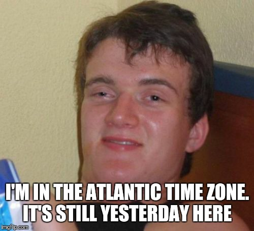 10 Guy Meme | I'M IN THE ATLANTIC TIME ZONE. IT'S STILL YESTERDAY HERE | image tagged in memes,10 guy | made w/ Imgflip meme maker