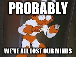 PROBABLY WE'VE ALL LOST OUR MINDS | made w/ Imgflip meme maker