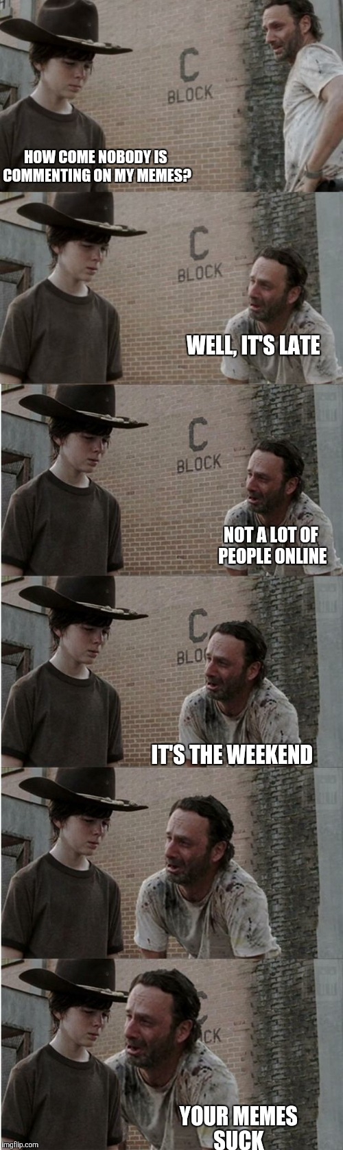 Rick and Carl Longer Meme | HOW COME NOBODY IS COMMENTING ON MY MEMES? YOUR MEMES SUCK WELL, IT'S LATE NOT A LOT OF PEOPLE ONLINE IT'S THE WEEKEND | image tagged in memes,rick and carl longer | made w/ Imgflip meme maker