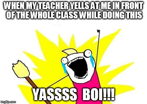 X All The Y Meme | WHEN MY TEACHER YELLS AT ME IN FRONT OF THE WHOLE CLASS WHILE DOING THIS YASSSS  BOI!!! | image tagged in memes,x all the y | made w/ Imgflip meme maker