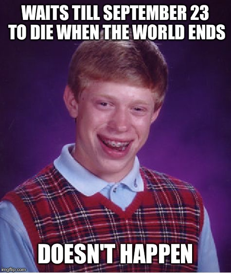 Betrayal of Nibru | WAITS TILL SEPTEMBER 23 TO DIE WHEN THE WORLD ENDS DOESN'T HAPPEN | image tagged in memes,bad luck brian,september,23,nibru,apocalypse | made w/ Imgflip meme maker