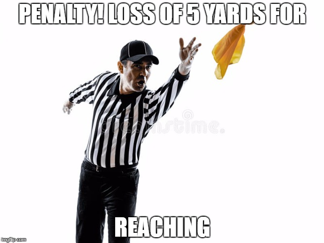 PENALTY! LOSS OF 5 YARDS FOR REACHING | image tagged in penalty | made w/ Imgflip meme maker