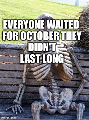 Waiting Skeleton Meme | EVERYONE WAITED FOR OCTOBER THEY DIDN'T LAST LONG | image tagged in memes,waiting skeleton | made w/ Imgflip meme maker