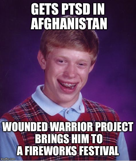 Bad Luck Brian Meme | GETS PTSD IN AFGHANISTAN WOUNDED WARRIOR PROJECT BRINGS HIM TO A FIREWORKS FESTIVAL | image tagged in memes,bad luck brian | made w/ Imgflip meme maker