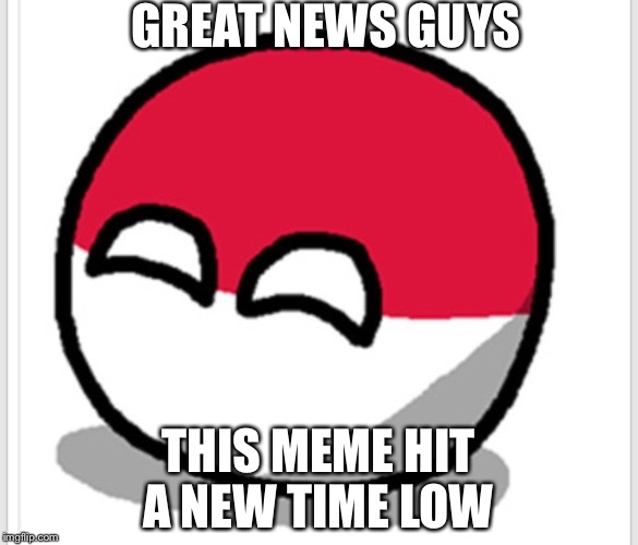 Rip meme | GREAT NEWS GUYS THIS MEME HIT A NEW TIME LOW | image tagged in polandball happy face,polandball,dead meme,dead memes week | made w/ Imgflip meme maker