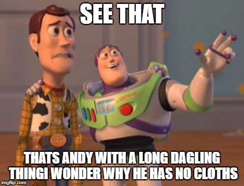 X, X Everywhere Meme | SEE THAT THATS ANDY WITH A LONG DAGLING THINGI WONDER WHY HE HAS NO CLOTHS | image tagged in memes,x,x everywhere,x x everywhere | made w/ Imgflip meme maker