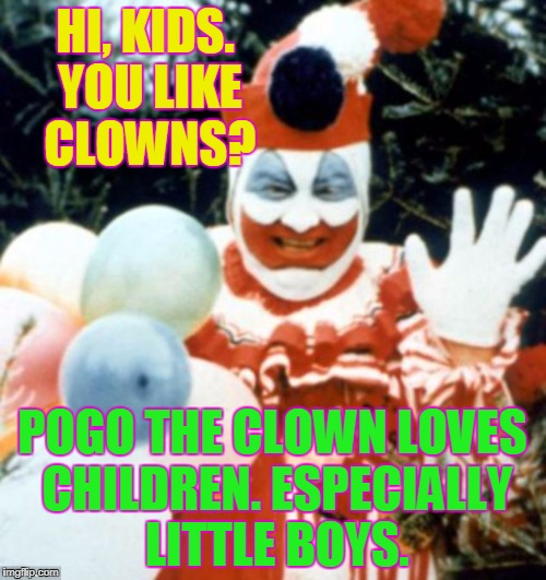 HI, KIDS. YOU LIKE CLOWNS? POGO THE CLOWN LOVES CHILDREN. ESPECIALLY LITTLE BOYS. | made w/ Imgflip meme maker