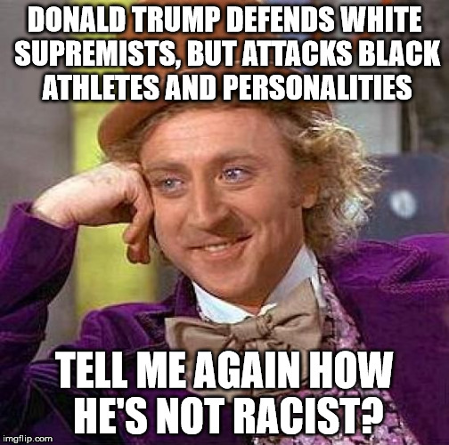 Creepy Condescending Wonka Meme | DONALD TRUMP DEFENDS WHITE SUPREMISTS, BUT ATTACKS BLACK ATHLETES AND PERSONALITIES TELL ME AGAIN HOW HE'S NOT RACIST? | image tagged in memes,creepy condescending wonka | made w/ Imgflip meme maker