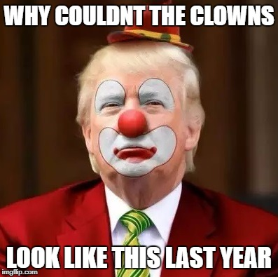 Donald Trump Clown |  WHY COULDNT THE CLOWNS; LOOK LIKE THIS LAST YEAR | image tagged in donald trump clown | made w/ Imgflip meme maker