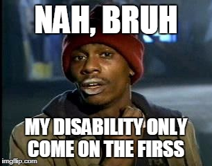 Y'all Got Any More Of That Meme | NAH, BRUH MY DISABILITY ONLY COME ON THE FIRSS | image tagged in memes,yall got any more of | made w/ Imgflip meme maker