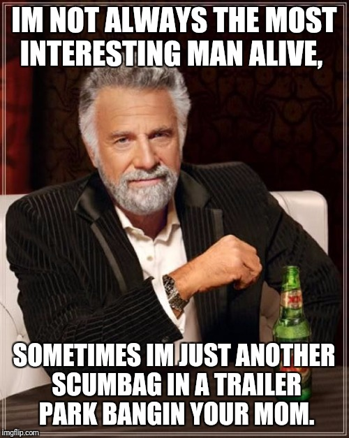 The Most Interesting Man In The World Meme | IM NOT ALWAYS THE MOST INTERESTING MAN ALIVE, SOMETIMES IM JUST ANOTHER SCUMBAG IN A TRAILER PARK BANGIN YOUR MOM. | image tagged in memes,the most interesting man in the world | made w/ Imgflip meme maker
