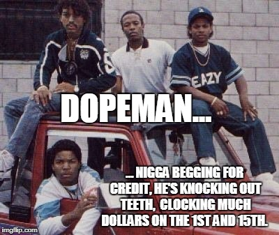 DOPEMAN... … N**GA BEGGING FOR CREDIT, HE'S KNOCKING OUT TEETH,  CLOCKING MUCH DOLLARS ON THE 1ST AND 15TH. | made w/ Imgflip meme maker