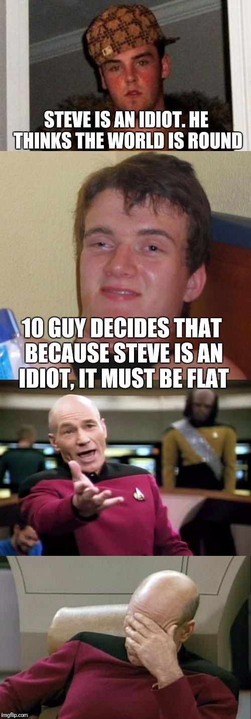 Who's the bigger idiot?  | STEVE IS AN IDIOT. HE THINKS THE WORLD IS ROUND 10 GUY DECIDES THAT BECAUSE STEVE IS AN IDIOT, IT MUST BE FLAT | image tagged in scumbag steve,10 guy,captain picard facepalm,picard wtf | made w/ Imgflip meme maker