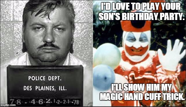 Some people think made up stories of killer clowns are creepy, I prefer real life. | I'D LOVE TO PLAY YOUR SON'S BIRTHDAY PARTY. I'LL SHOW HIM MY MAGIC HAND CUFF TRICK. | image tagged in serial killer,john wayne gacy,killer clown,creepy clown,magic trick,memes | made w/ Imgflip meme maker