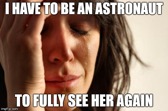 First World Problems Meme | I HAVE TO BE AN ASTRONAUT TO FULLY SEE HER AGAIN | image tagged in memes,first world problems | made w/ Imgflip meme maker