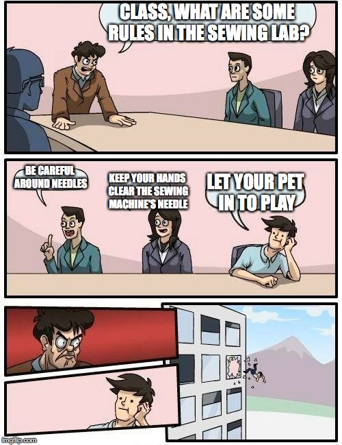 Boardroom Meeting Suggestion | CLASS, WHAT ARE SOME RULES IN THE SEWING LAB? BE CAREFUL AROUND NEEDLES KEEP YOUR HANDS CLEAR THE SEWING MACHINE'S NEEDLE LET YOUR PET IN TO | image tagged in memes,boardroom meeting suggestion | made w/ Imgflip meme maker