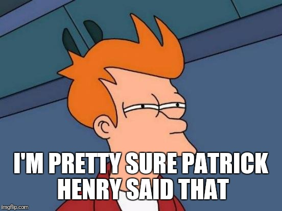 Futurama Fry Meme | I'M PRETTY SURE PATRICK HENRY SAID THAT | image tagged in memes,futurama fry | made w/ Imgflip meme maker