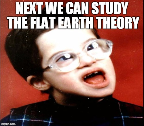 NEXT WE CAN STUDY THE FLAT EARTH THEORY | made w/ Imgflip meme maker