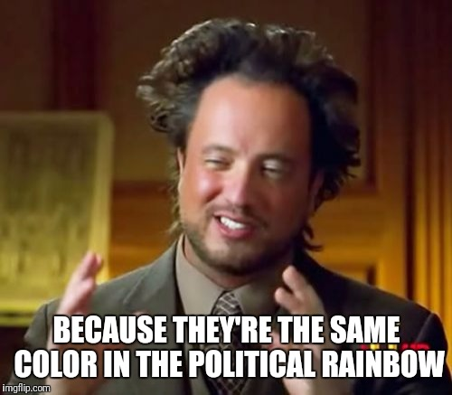 Ancient Aliens Meme | BECAUSE THEY'RE THE SAME COLOR IN THE POLITICAL RAINBOW | image tagged in memes,ancient aliens | made w/ Imgflip meme maker