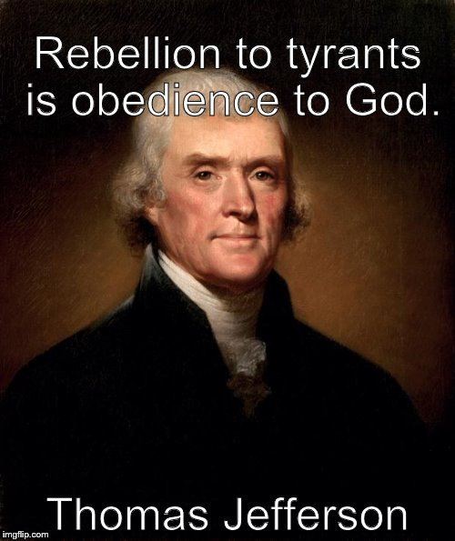 Thomas Jefferson  | Rebellion to tyrants is obedience to God. Thomas Jefferson | image tagged in thomas jefferson | made w/ Imgflip meme maker