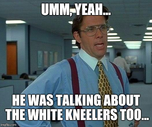 That Would Be Great Meme | UMM, YEAH... HE WAS TALKING ABOUT THE WHITE KNEELERS TOO... | image tagged in memes,that would be great | made w/ Imgflip meme maker