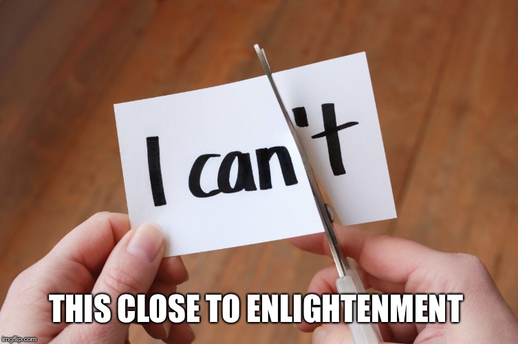 This Close... | THIS CLOSE TO ENLIGHTENMENT | image tagged in enlightenment,scissors,i think i can,can't,you can do it,success | made w/ Imgflip meme maker