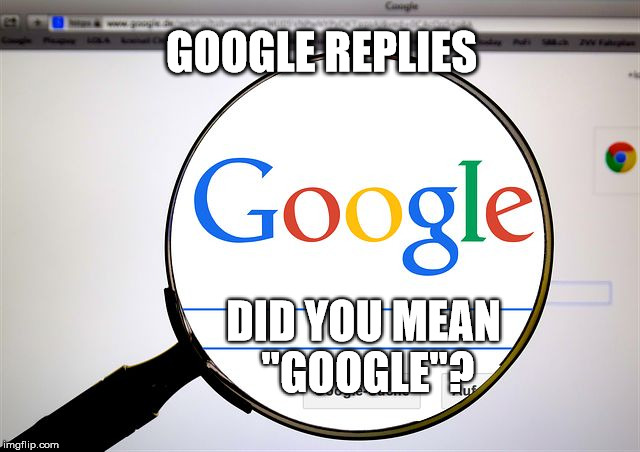 "GOOGLE REPLIES DID YOU MEAN ""GOOGLE""? 