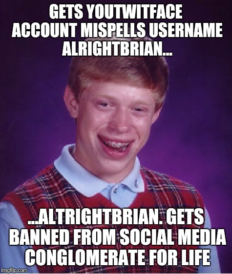 Bad Luck Brian Meme | GETS YOUTWITFACE ACCOUNT MISPELLS USERNAME ALRIGHTBRIAN... ...ALTRIGHTBRIAN. GETS BANNED FROM SOCIAL MEDIA CONGLOMERATE FOR LIFE | image tagged in memes,bad luck brian | made w/ Imgflip meme maker