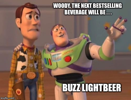X, X Everywhere Meme | WOODY, THE NEXT BESTSELLING BEVERAGE WILL BE . . . BUZZ LIGHTBEER | image tagged in memes,x x everywhere | made w/ Imgflip meme maker