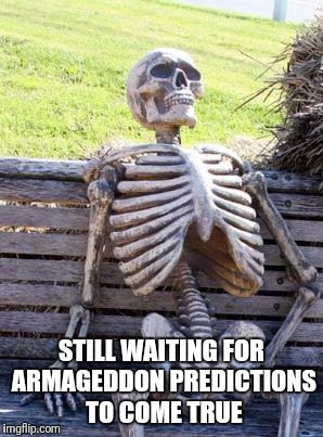 Now they claim they are harbinger events not predictions. | STILL WAITING FOR ARMAGEDDON PREDICTIONS TO COME TRUE | image tagged in memes,waiting skeleton,armageddon,end of the world,sarcasm,peg_leg joe | made w/ Imgflip meme maker