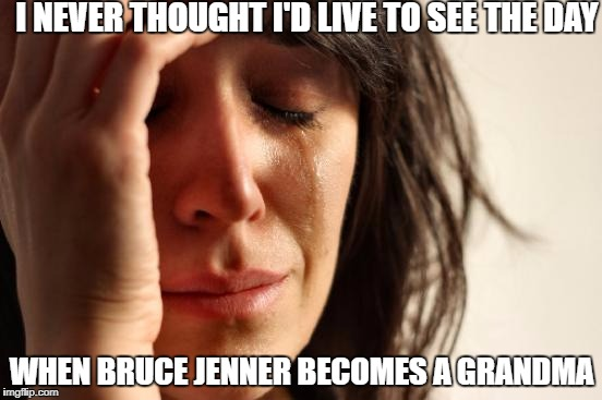 First World Problems Meme | I NEVER THOUGHT I'D LIVE TO SEE THE DAY WHEN BRUCE JENNER BECOMES A GRANDMA | image tagged in memes,first world problems | made w/ Imgflip meme maker