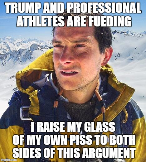 Bear Grylls Meme | TRUMP AND PROFESSIONAL ATHLETES ARE FUEDING I RAISE MY GLASS OF MY OWN PISS TO BOTH SIDES OF THIS ARGUMENT | image tagged in memes,bear grylls | made w/ Imgflip meme maker