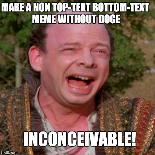 Inconceivable Vizzini | MAKE A NON TOP-TEXT BOTTOM-TEXT MEME WITHOUT DOGE INCONCEIVABLE! | image tagged in inconceivable vizzini,doge,memes | made w/ Imgflip meme maker
