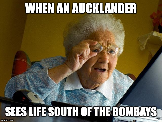 Grandma Finds The Internet | WHEN AN AUCKLANDER SEES LIFE SOUTH OF THE BOMBAYS | image tagged in memes,grandma finds the internet | made w/ Imgflip meme maker