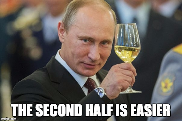 Putin Cheers | THE SECOND HALF IS EASIER | image tagged in putin cheers | made w/ Imgflip meme maker
