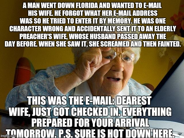 Grandma Finds The Internet Meme | A MAN WENT DOWN FLORIDA AND WANTED TO E-MAIL HIS WIFE. HE FORGOT WHAT HER E-MAIL ADDRESS WAS SO HE TRIED TO ENTER IT BY MEMORY. HE WAS ONE C | image tagged in memes,grandma finds the internet | made w/ Imgflip meme maker