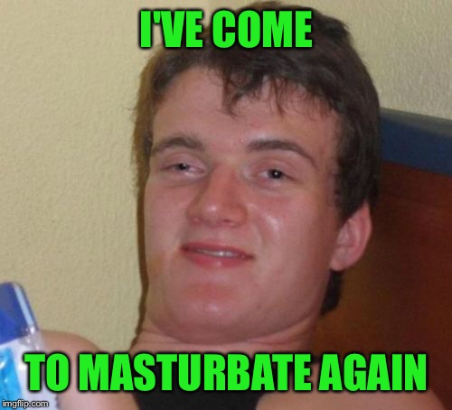 10 Guy Meme | I'VE COME TO MASTURBATE AGAIN | image tagged in memes,10 guy | made w/ Imgflip meme maker