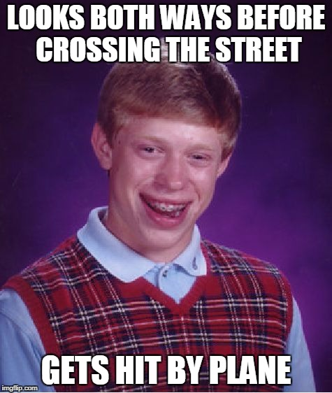 Bad Luck Brian Meme | LOOKS BOTH WAYS BEFORE CROSSING THE STREET GETS HIT BY PLANE | image tagged in memes,bad luck brian | made w/ Imgflip meme maker