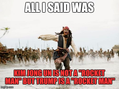 "Jack Sparrow Being Chased Meme | ALL I SAID WAS KIM JONG UN IS NOT A ""ROCKET MAN"" BUT TRUMP IS A ""ROCKET MAN"" 