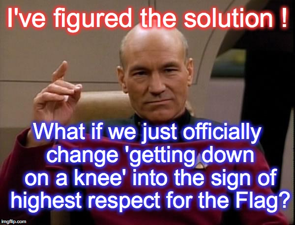 Picard Engage | I've figured the solution ! What if we just officially change 'getting down on a knee' into the sign of highest respect for the Flag? | image tagged in picard engage | made w/ Imgflip meme maker