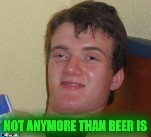 10 Guy Meme | NOT ANYMORE THAN BEER IS | image tagged in memes,10 guy | made w/ Imgflip meme maker