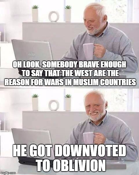 Hide the Pain Harold Meme | OH LOOK, SOMEBODY BRAVE ENOUGH TO SAY THAT THE WEST ARE THE REASON FOR WARS IN MUSLIM COUNTRIES HE GOT DOWNVOTED TO OBLIVION | image tagged in memes,hide the pain harold | made w/ Imgflip meme maker