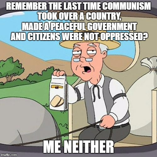 China, Colombia, Central Asian Countries, North Korea And The Late USSR, Communism Turns EVERYTHING Into A Warmongering Shithole |  REMEMBER THE LAST TIME COMMUNISM TOOK OVER A COUNTRY, MADE A PEACEFUL GOVERNMENT AND CITIZENS WERE NOT OPPRESSED? ME NEITHER | image tagged in pepperidge farm remembers,communism,communist,communists,north korea,oppression | made w/ Imgflip meme maker