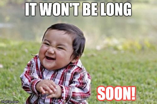 Evil Toddler Meme | IT WON'T BE LONG SOON! | image tagged in memes,evil toddler | made w/ Imgflip meme maker