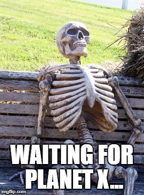 23rd has been and gone people | WAITING FOR PLANET X... | image tagged in memes,waiting skeleton | made w/ Imgflip meme maker