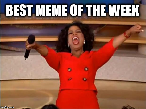 Oprah You Get A Meme | BEST MEME OF THE WEEK | image tagged in memes,oprah you get a | made w/ Imgflip meme maker