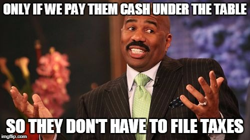 Steve Harvey Meme | ONLY IF WE PAY THEM CASH UNDER THE TABLE SO THEY DON'T HAVE TO FILE TAXES | image tagged in memes,steve harvey | made w/ Imgflip meme maker