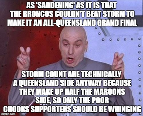 Dr Evil Laser Meme | AS 'SADDENING' AS IT IS THAT THE BRONCOS COULDN'T BEAT STORM TO MAKE IT AN ALL-QUEENSLAND GRAND FINAL STORM COUNT ARE TECHNICALLY A QUEENSLA | image tagged in memes,dr evil laser | made w/ Imgflip meme maker