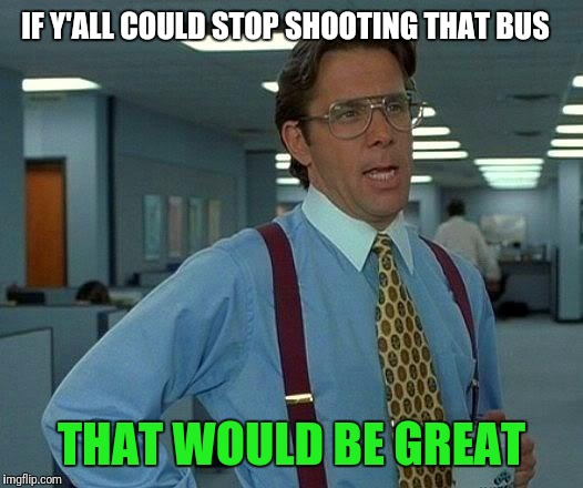 That Would Be Great Meme | IF Y'ALL COULD STOP SHOOTING THAT BUS THAT WOULD BE GREAT | image tagged in memes,that would be great | made w/ Imgflip meme maker