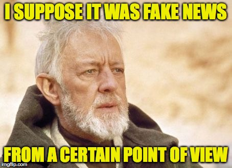 I SUPPOSE IT WAS FAKE NEWS FROM A CERTAIN POINT OF VIEW | made w/ Imgflip meme maker
